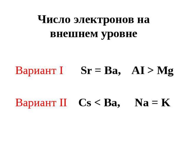 Число электронов на внешнем уровне Вариант I Sr = Ba, AI > MgВариант II Cs < Ba, Na = K