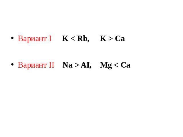 Вариант I K < Rb, K > CaВариант II Na > AI, Mg < Ca