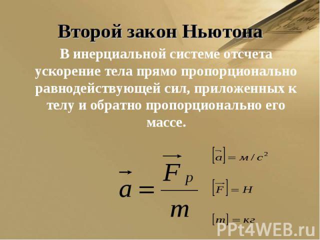 Второй закон Ньютона В инерциальной системе отсчета ускорение тела прямо пропорционально равнодействующей сил, приложенных к телу и обратно пропорционально его массе.