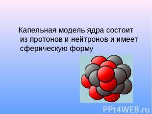 Капельная модель ядра состоит из протонов и нейтронов и имеет сферическую форму
