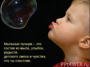 Мыльные пузыри – это состав из мыла, улыбок, радости,детского смеха и чувства, ч