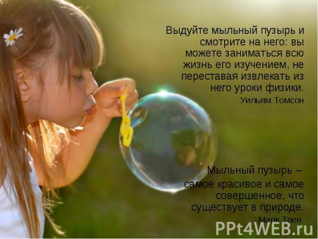 Выдуйте мыльный пузырь и смотрите на него: вы можете заниматься всю жизнь его изучением, не переставая извлекать из него уроки физики.Уильям ТомсонМыльный пузырь – самое красивое и самое совершенное, что существует в природе.Марк Твен