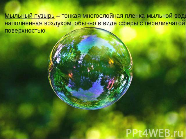 Мыльный пузырь – тонкая многослойная пленка мыльной воды, наполненная воздухом, обычно в виде сферы с переливчатой поверхностью.
