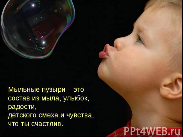 Мыльные пузыри – это состав из мыла, улыбок, радости,детского смеха и чувства, что ты счастлив.