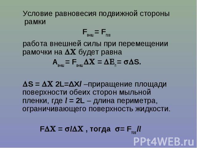 Условие равновесия подвижной стороны рамкиFвнеш = Fпов работа внешней силы при перемещении рамочки на будет равна Авнеш = Fвнеш = п = S. S = 2L=ΔXl –приращение площади поверхности обеих сторон мыльной пленки, где l = 2L – длина периметра, ограничива…