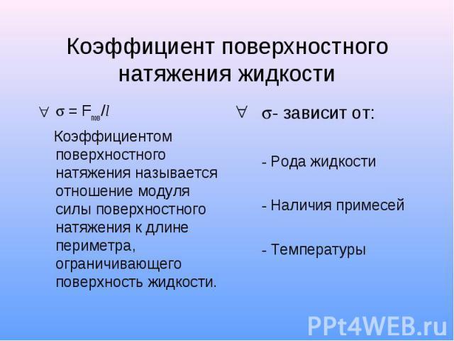 Коэффициент поверхностного натяжения жидкости = Fпов /l Коэффициентом поверхностного натяжения называется отношение модуля силы поверхностного натяжения к длине периметра, ограничивающего поверхность жидкости. - зависит от: - Рода жидкости - Наличия…