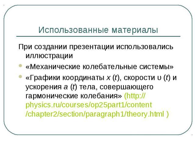 Использованные материалы При создании презентации использовались иллюстрации«Механические колебательные системы»«Графики координатыx(t), скоростиυ(t)и ускоренияa(t)тела, совершающего гармонические колебания» (http://physics.ru/courses/op25pa…