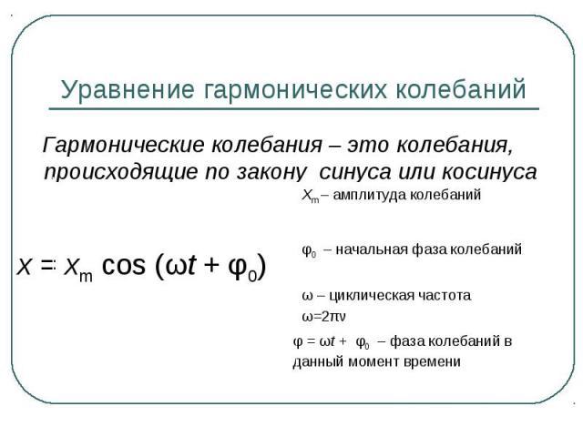 Уравнение гармонических колебаний Гармонические колебания – это колебания, происходящие по закону синуса или косинуса x=xm cos (ωt+φ0) Xm – амплитуда колебаний φ0 – начальная фаза колебаний ω – циклическая частотаω=2πν φ=ωt+ φ0 – фаза колеба…