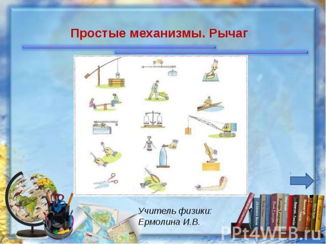 Простые механизмы. Рычаг Учитель физики: Ермолина И.В.