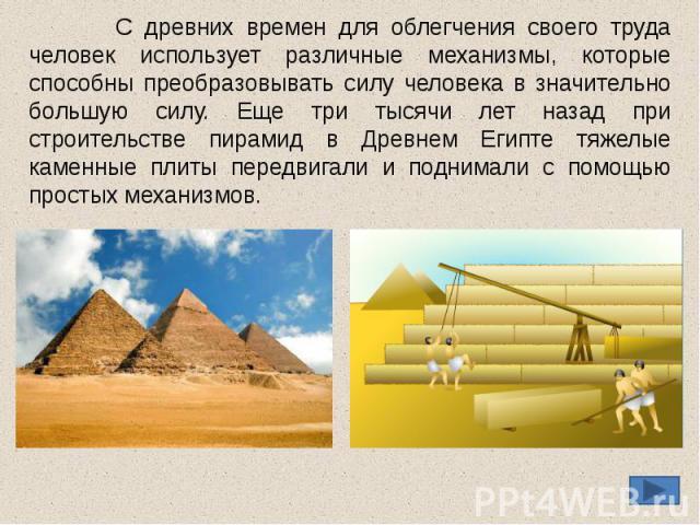С древних времен для облегчения своего труда человек использует различные механизмы, которые способны преобразовывать силу человека в значительно большую силу. Еще три тысячи лет назад при строительстве пирамид в Древнем Египте тяжелые каменные плит…
