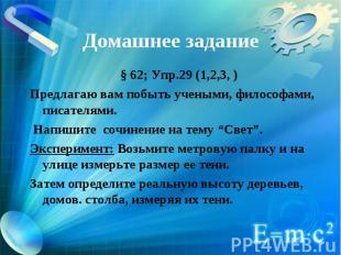 Домашнее задание § 62; Упр.29 (1,2,3, )Предлагаю вам побыть учеными, философами,