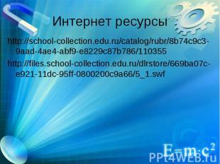 Интернет ресурсы http://school-collection.edu.ru/catalog/rubr/8b74c9c3-9aad-4ae4