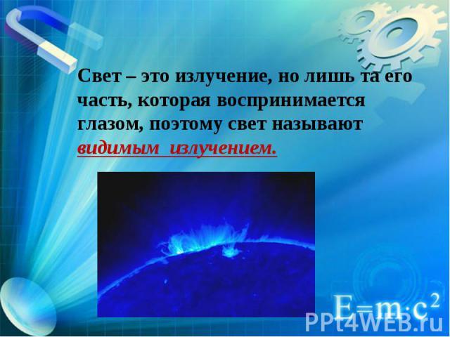 Свет – это излучение, но лишь та его часть, которая воспринимается глазом, поэтому свет называют видимым излучением.