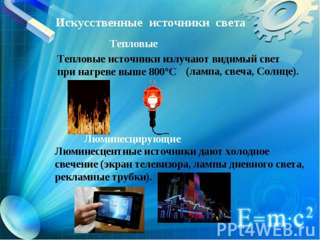 Искусственные источники света Тепловые Тепловые источники излучают видимый свет при нагреве выше 800°C Люминесцирующие Люминесцентные источники дают холодное свечение (экран телевизора, лампы дневного света, рекламные трубки).