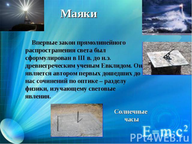 Впервые закон прямолинейного распространения света был сформулирован в III в. до н.э. древнегреческим ученым Евклидом. Он является автором первых дошедших до нас сочинений по оптике – разделу физики, изучающему световые явления.