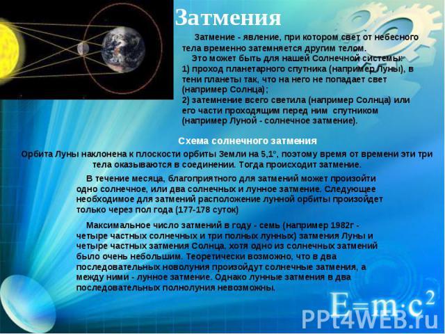 Затмения  Затмение - явление, при котором свет от небесного тела временно затемняется другим телом. Это может быть для нашей Солнечной системы:1) проход планетарного спутника (например Луны), в тени планеты так, что на него не попадает свет (напр…