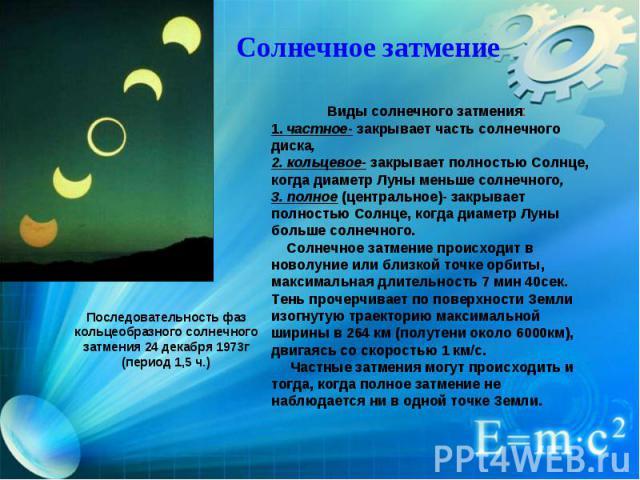 Солнечное затмение Виды солнечного затмения: 1. частное- закрывает часть солнечного диска, 2. кольцевое- закрывает полностью Солнце, когда диаметр Луны меньше солнечного, 3. полное (центральное)- закрывает полностью Солнце, когда диаметр Луны бол…