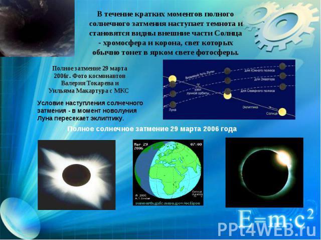 В течение кратких моментов полного солнечного затмения наступает темнота и становятся видны внешние части Солнца - хромосфера и корона, свет которых обычно тонет в ярком свете фотосферы. Полное затмение 29 марта 2006г. Фото космонавтов Валерия Токар…