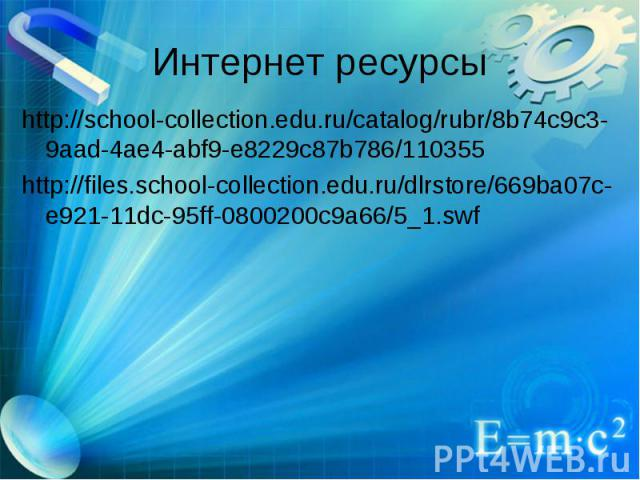 Интернет ресурсы http://school-collection.edu.ru/catalog/rubr/8b74c9c3-9aad-4ae4-abf9-e8229c87b786/110355 http://files.school-collection.edu.ru/dlrstore/669ba07c-e921-11dc-95ff-0800200c9a66/5_1.swf