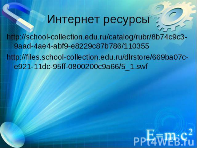 Интернет ресурсы http://school-collection.edu.ru/catalog/rubr/8b74c9c3-9aad-4ae4-abf9-e8229c87b786/110355 http://files.school-collection.edu.ru/dlrstore/669ba07c-e921-11dc-95ff-0800200c9a66/5_1.swf