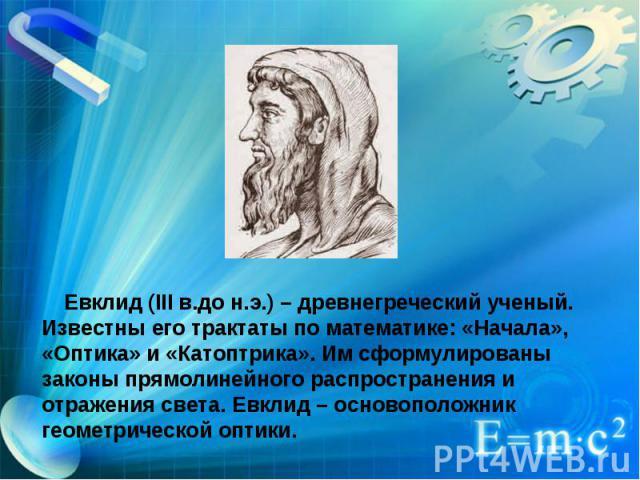 Евклид (III в.до н.э.) – древнегреческий ученый. Известны его трактаты по математике: «Начала», «Оптика» и «Катоптрика». Им сформулированы законы прямолинейного распространения и отражения света. Евклид – основоположник геометрической оптики.