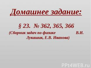 Домашнее задание: § 23. № 362, 365, 366(Сборник задач по физике В.И. Лукашик, Е.