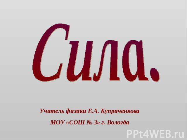 Сила Учитель физики Е.А. КуприченковаМОУ «СОШ № 3» г. Вологда