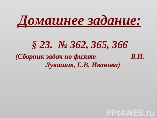 Домашнее задание: § 23. № 362, 365, 366(Сборник задач по физике В.И. Лукашик, Е.В. Иванова)