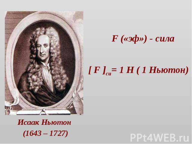 F («эф») - сила [ F ]си= 1 Н ( 1 Ньютон) Исаак Ньютон (1643 – 1727)
