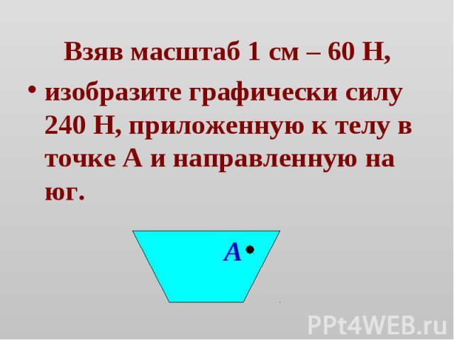 Взяв масштаб 1 см – 60 Н,изобразите графически силу 240 Н, приложенную к телу в точке А и направленную на юг.