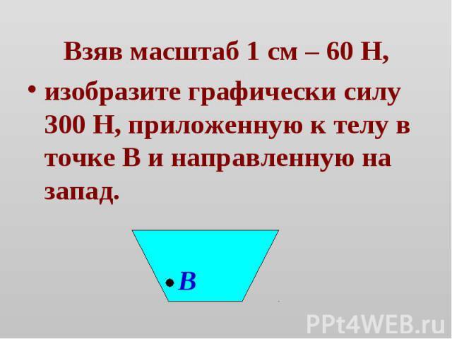 Взяв масштаб 1 см – 60 Н,изобразите графически силу 300 Н, приложенную к телу в точке В и направленную на запад.