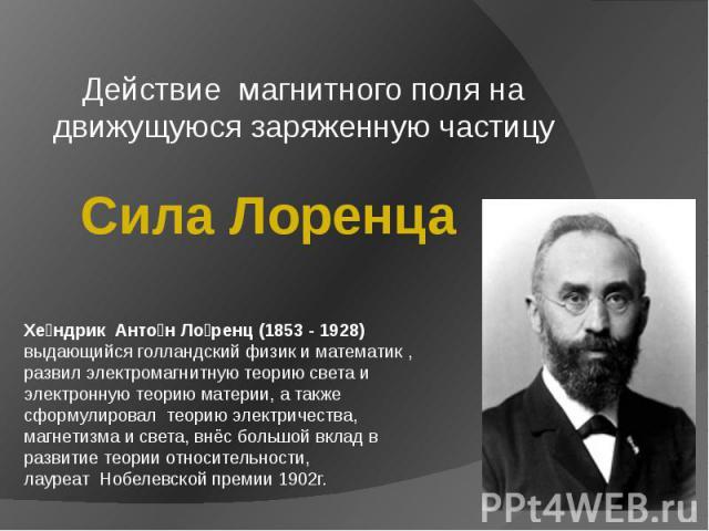 Действие магнитного поля на движущуюся заряженную частицу Сила Лоренца Хендрик Антон Лоренц (1853 - 1928) выдающийся голландский физик и математик , развил электромагнитную теорию света и электронную теорию материи, а также сформулировал теорию элек…