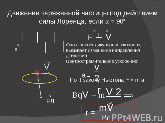 Движение заряженной частицы под действием силы Лоренца, если α = 90° Сила, перпендикулярная скорости,вызывает изменение направления движения.Центростремительное ускорение: a = По II закону Ньютона F = m a ВqV = m