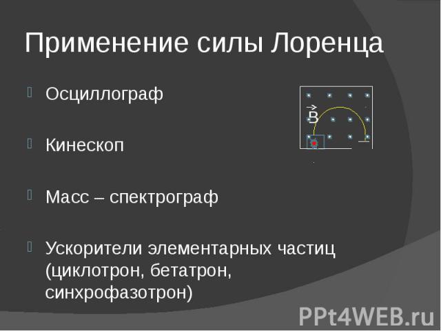 Применение силы Лоренца ОсциллографКинескоп Масс – спектрографУскорители элементарных частиц (циклотрон, бетатрон, синхрофазотрон)