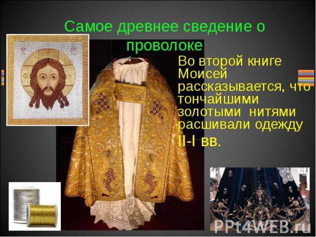 Самое древнее сведение о проволоке Во второй книге Моисей рассказывается, что тончайшими золотыми нитями расшивали одежду II-I вв.