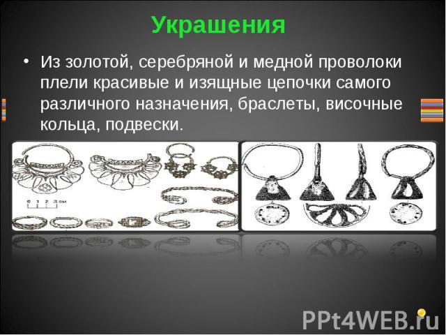 Из золотой, серебряной и медной проволоки плели красивые и изящные цепочки самого различного назначения, браслеты, височные кольца, подвески.