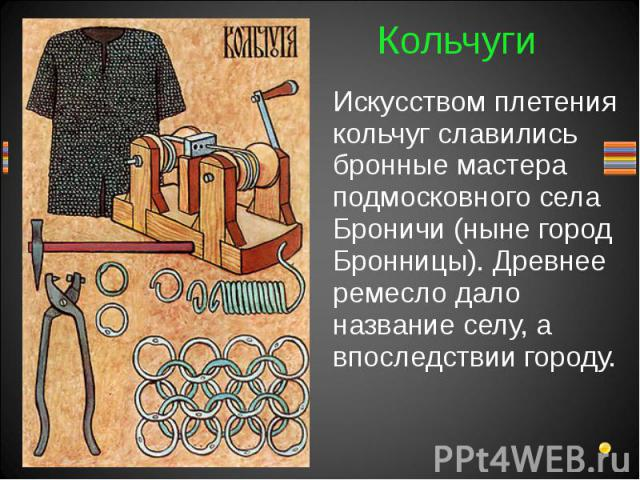 Искусством плетения кольчуг славились бронные мастера подмосковного села Броничи (ныне город Бронницы). Древнее ремесло дало название селу, а впоследствии городу.