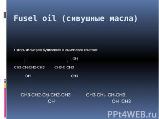 Fusel oil (сивушные масла) Смесь изомеров бутилового и амилового спиртов: ОНСН3-