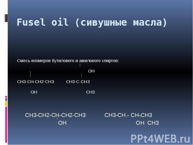 Fusel oil (сивушные масла) Смесь изомеров бутилового и амилового спиртов: ОНСН3-СН-СН2-СН3 СН3-С-СН3 ОН СН3 СН3-СН2-СН-СН2-СН3 СН3-СН - СН-СН3 ОН ОН СН3