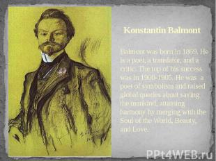 Konstantin Balmont Balmont was born in 1869. He is a poet, a translator, and a c