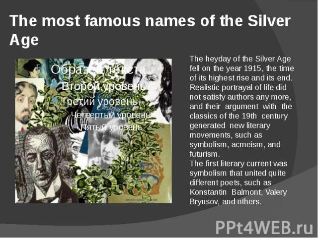 The most famous names of the Silver Age The heyday of the Silver Age fell on the year 1915, the time of its highest rise and its end.Realistic portrayal of life did not satisfy authors any more, and their argument with the classics of the 19th centu…