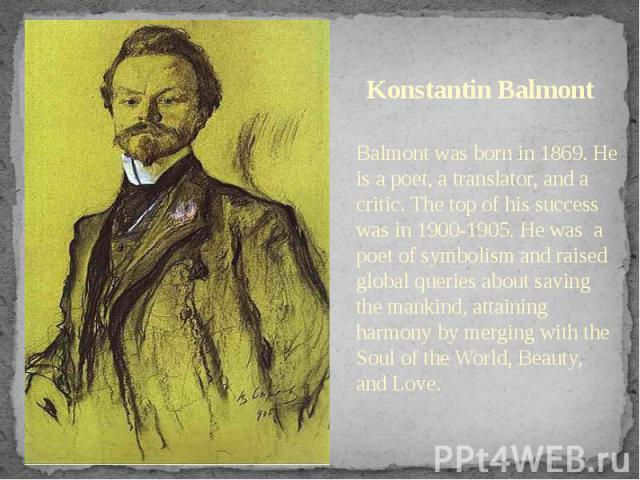 Konstantin Balmont Balmont was born in 1869. He is a poet, a translator, and a critic. The top of his success was in 1900-1905. He was a poet of symbolism and raised global queries about saving the mankind, attaining harmony by merging with the Soul…