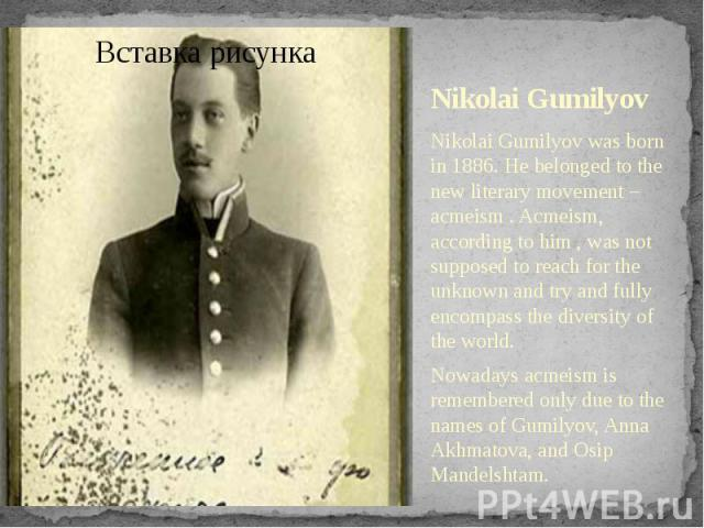 Nikolai Gumilyov Nikolai Gumilyov was born in 1886. He belonged to the new literary movement – acmeism . Acmeism, according to him , was not supposed to reach for the unknown and try and fully encompass the diversity of the world. Nowadays acmeism i…