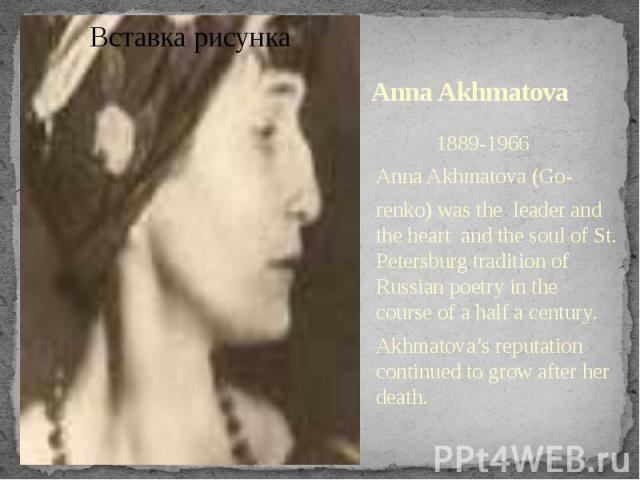 Anna Akhmatova 1889-1966Anna Akhmatova (Go-renko) was the leader and the heart and the soul of St. Petersburg tradition of Russian poetry in the course of a half a century. Akhmatova's reputation continued to grow after her death.