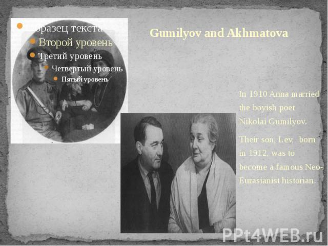 Gumilyov and Akhmatova In 1910 Anna married the boyish poet Nikolai Gumilyov.Their son, Lev, born in 1912, was to become a famous Neo-Eurasianist historian.