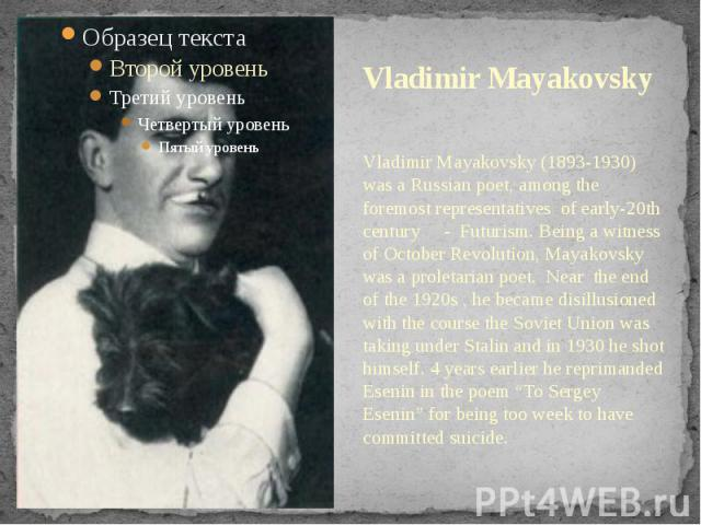Vladimir Mayakovsky Vladimir Mayakovsky (1893-1930) was a Russian poet, among the foremost representatives of early-20th century - Futurism. Being a witness of October Revolution, Mayakovsky was a proletarian poet. Near the end of the 1920s , he bec…