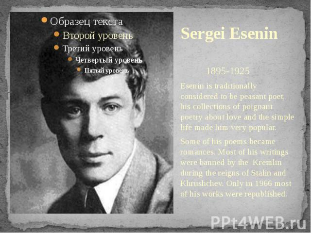 Sergei Esenin 1895-1925Esenin is traditionally considered to be peasant poet, his collections of poignant poetry about love and the simple life made him very popular.Some of his poems became romances. Most of his writings were banned by the Kremlin …