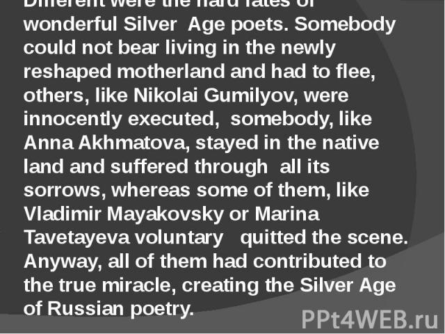 Different were the hard fates of wonderful Silver Age poets. Somebody could not bear living in the newly reshaped motherland and had to flee, others, like Nikolai Gumilyov, were innocently executed, somebody, like Anna Akhmatova, stayed in the nativ…