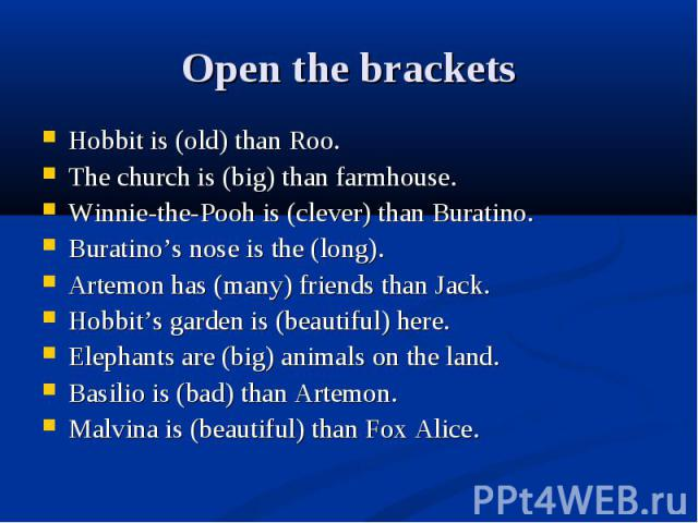 Open the brackets Hobbit is (old) than Roo.The church is (big) than farmhouse.Winnie-the-Pooh is (clever) than Buratino.Buratino's nose is the (long).Artemon has (many) friends than Jack.Hobbit's garden is (beautiful) here.Elephants are (big) animal…