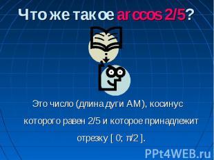 Что же такое arccos 2/5? Это число (длина дуги АМ), косинус которого равен 2/5 и